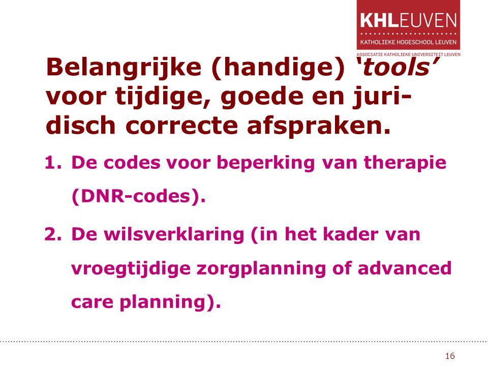 Belangrijke (handige) 'tools' voor tijdige, goede en juri- disch correcte afspraken. 1.De codes voor beperking van therapie (DNR-codes). 2.De wilsverk
