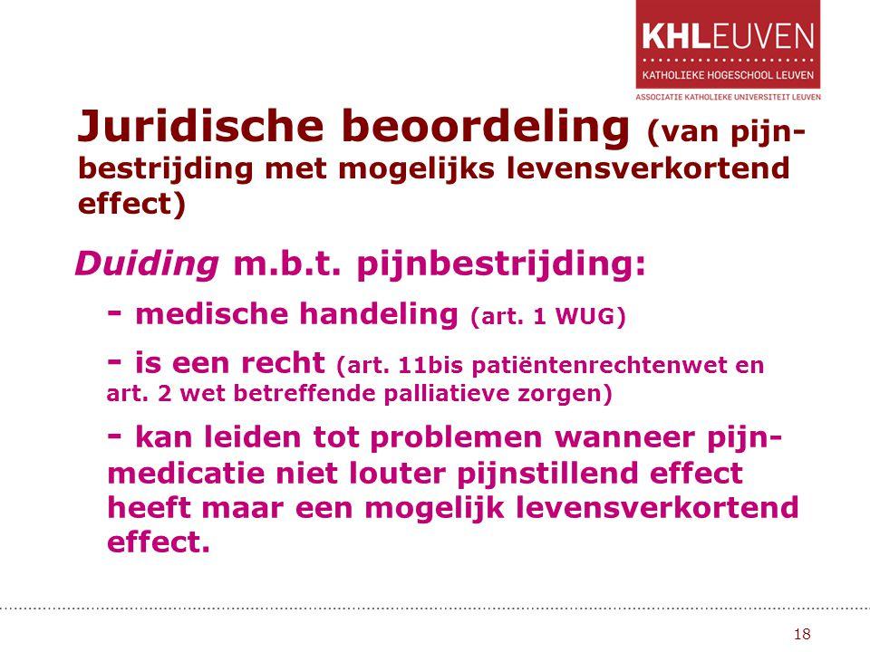 Juridische beoordeling (van pijn- bestrijding met mogelijks levensverkortend effect) Duiding m.b.t. pijnbestrijding: - medische handeling (art. 1 WUG)