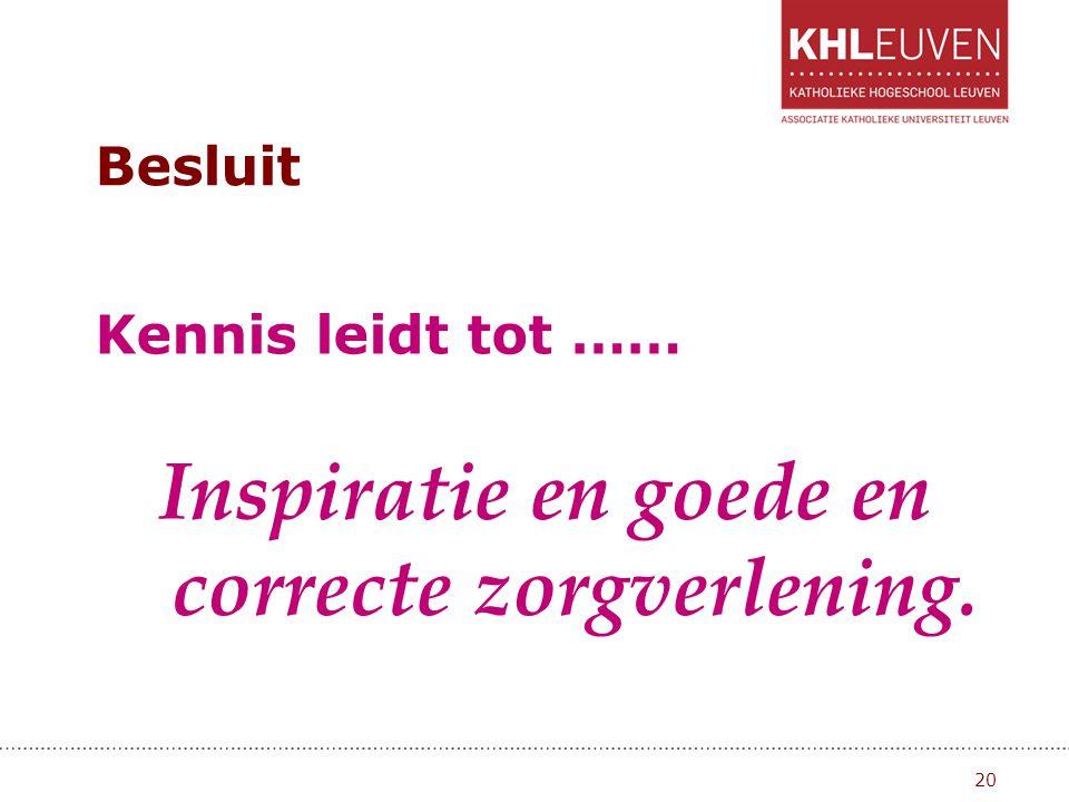 Besluit Kennis leidt tot …… Inspiratie en goede en correcte zorgverlening. 20