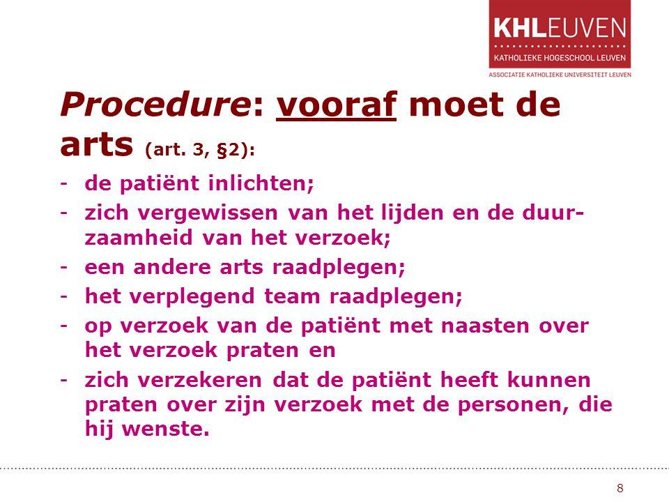 Procedure: vooraf moet de arts (art. 3, §2): -de patiënt inlichten; -zich vergewissen van het lijden en de duur- zaamheid van het verzoek; -een andere