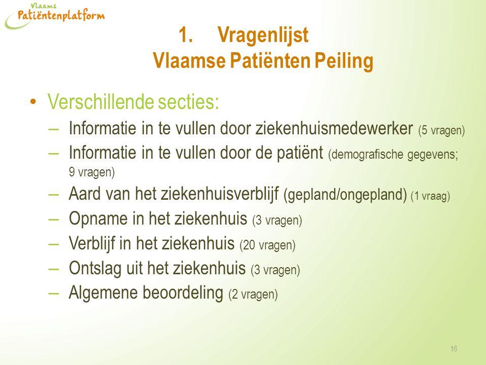 1.Vragenlijst Vlaamse Patiënten Peiling • Verschillende secties: – Informatie in te vullen door ziekenhuismedewerker (5 vragen) – Informatie in te vullen door de patiënt (demografische gegevens; 9 vragen) – Aard van het ziekenhuisverblijf (gepland/ongepland) (1 vraag) – Opname in het ziekenhuis (3 vragen) – Verblijf in het ziekenhuis (20 vragen) – Ontslag uit het ziekenhuis (3 vragen) – Algemene beoordeling (2 vragen) 16