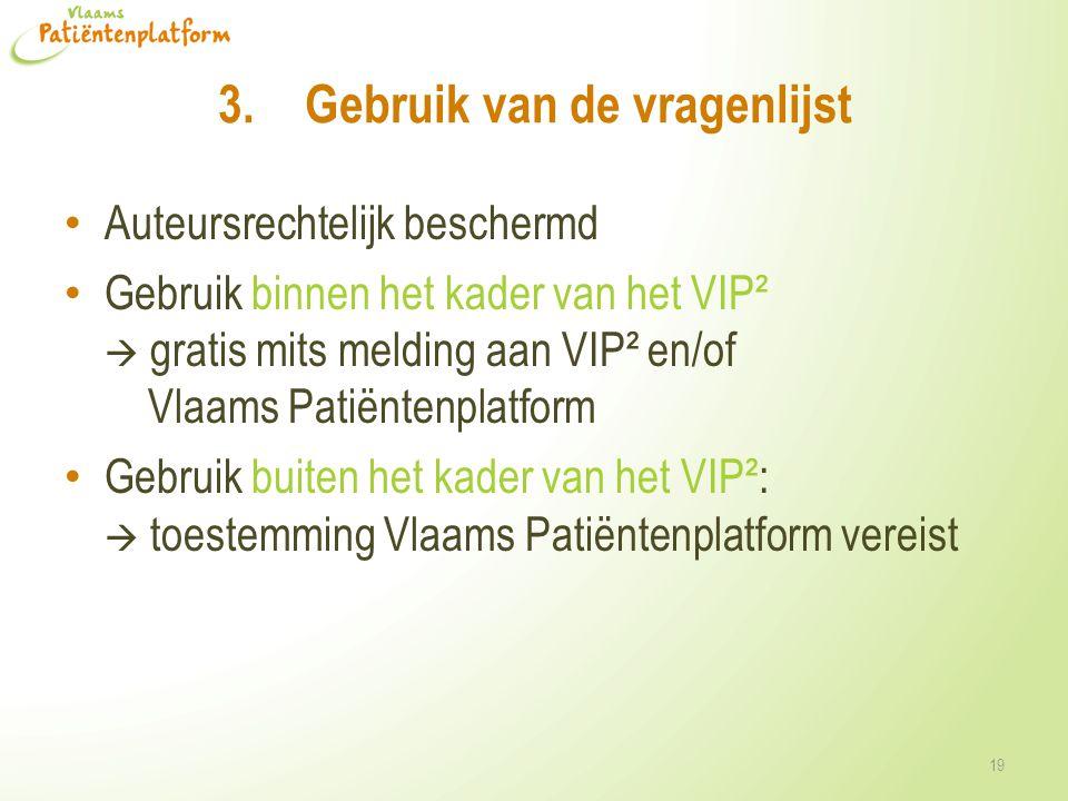 3.Gebruik van de vragenlijst • Auteursrechtelijk beschermd • Gebruik binnen het kader van het VIP²  gratis mits melding aan VIP² en/of Vlaams Patiëntenplatform • Gebruik buiten het kader van het VIP²:  toestemming Vlaams Patiëntenplatform vereist 19