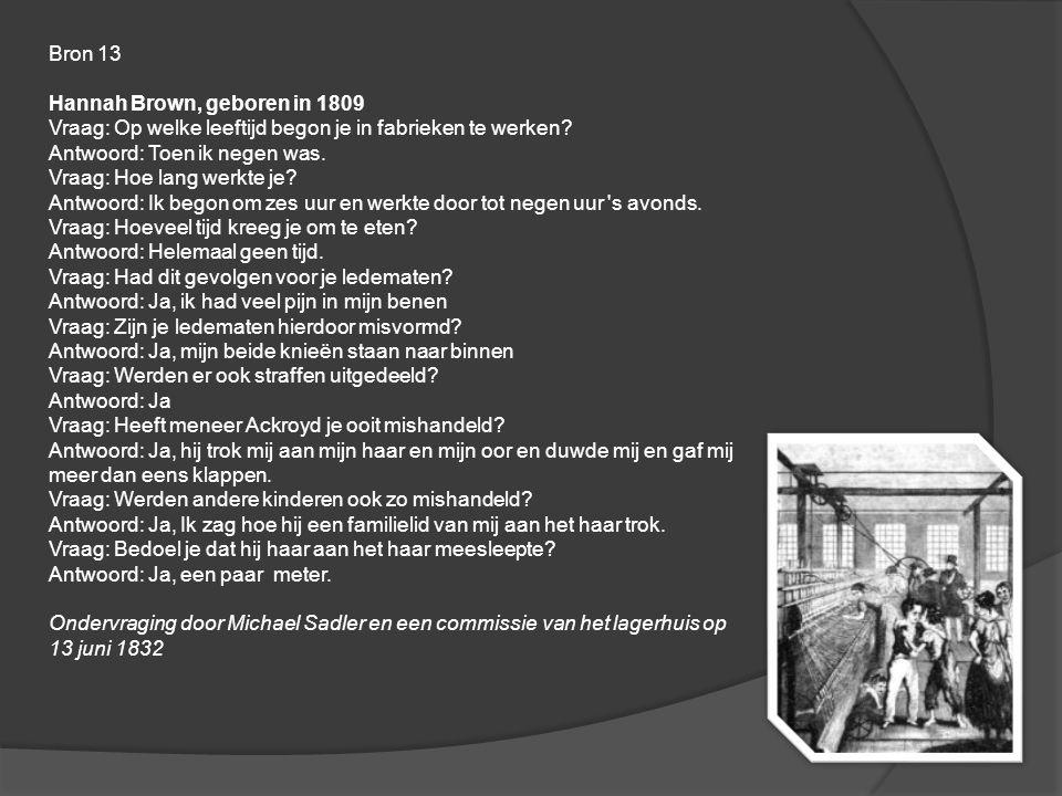 Bron 13 Hannah Brown, geboren in 1809 Vraag: Op welke leeftijd begon je in fabrieken te werken? Antwoord: Toen ik negen was. Vraag: Hoe lang werkte je