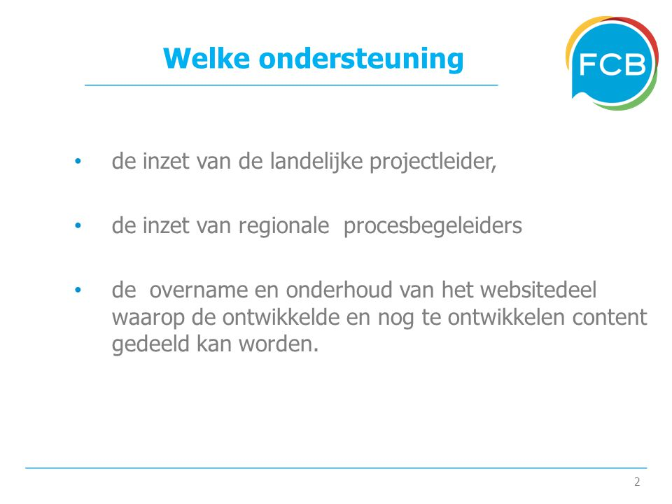 2 Welke ondersteuning • de inzet van de landelijke projectleider, • de inzet van regionale procesbegeleiders • de overname en onderhoud van het websitedeel waarop de ontwikkelde en nog te ontwikkelen content gedeeld kan worden.