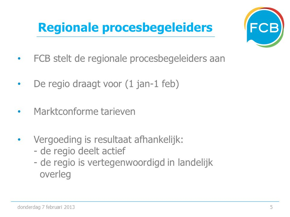 Regionale procesbegeleiders • FCB stelt de regionale procesbegeleiders aan • De regio draagt voor (1 jan-1 feb) • Marktconforme tarieven • Vergoeding
