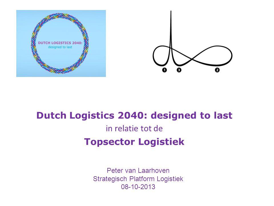 Dutch Logistics 2040: designed to last in relatie tot de Topsector Logistiek Peter van Laarhoven Strategisch Platform Logistiek 08-10-2013