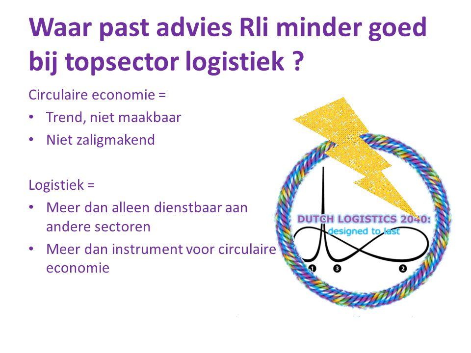 Waar past advies Rli minder goed bij topsector logistiek ? Circulaire economie = • Trend, niet maakbaar • Niet zaligmakend Logistiek = • Meer dan alle