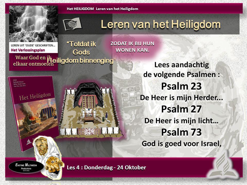 Les 4 : Donderdag - 24 Oktober Lees aandachtig de volgende Psalmen : Psalm 23 De Heer is mijn Herder... Psalm 27 De Heer is mijn licht… Psalm 73 God i