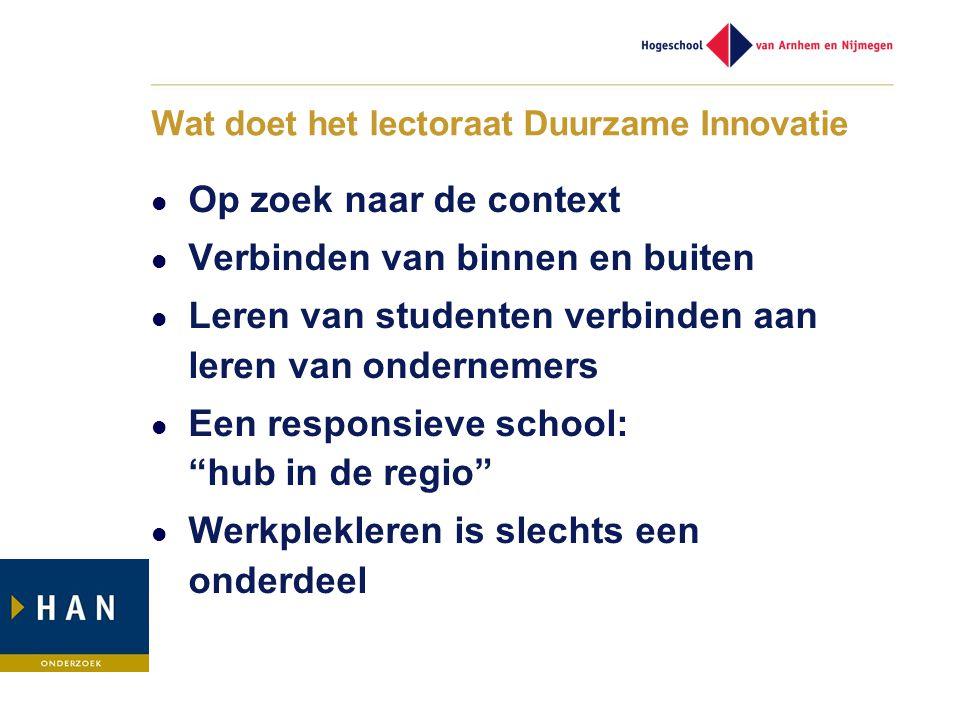 Wat doet het lectoraat Duurzame Innovatie  Op zoek naar de context  Verbinden van binnen en buiten  Leren van studenten verbinden aan leren van ondernemers  Een responsieve school: hub in de regio  Werkplekleren is slechts een onderdeel