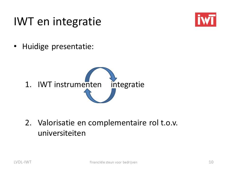 IWT en integratie • Huidige presentatie: 1.IWT instrumenten integratie 2.Valorisatie en complementaire rol t.o.v. universiteiten LVDL-IWT financiële s