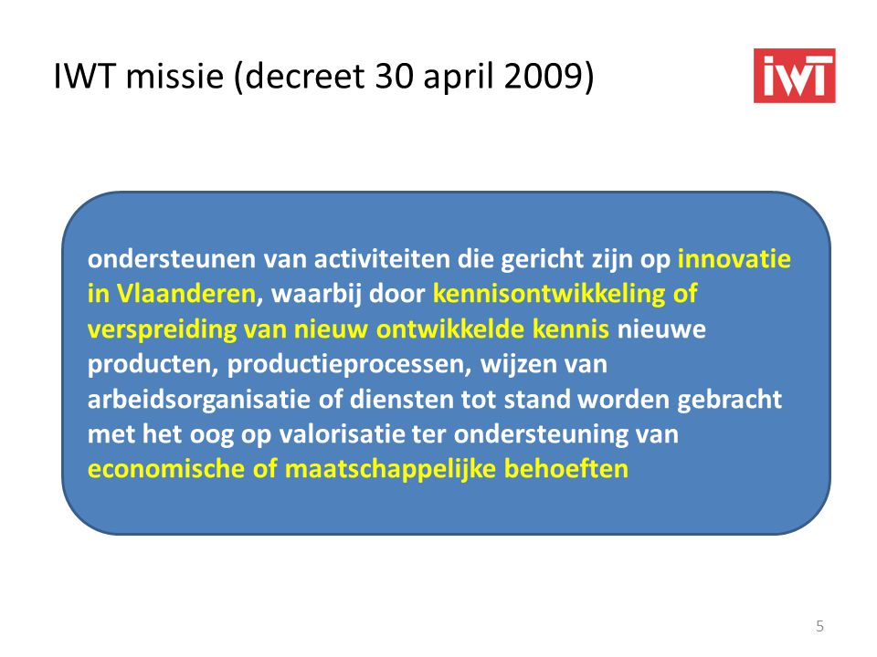 IWT missie (decreet 30 april 2009) 5 ondersteunen van activiteiten die gericht zijn op innovatie in Vlaanderen, waarbij door kennisontwikkeling of ver