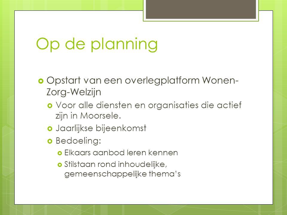 Op de planning  Opstart van een overlegplatform Wonen- Zorg-Welzijn  Voor alle diensten en organisaties die actief zijn in Moorsele.