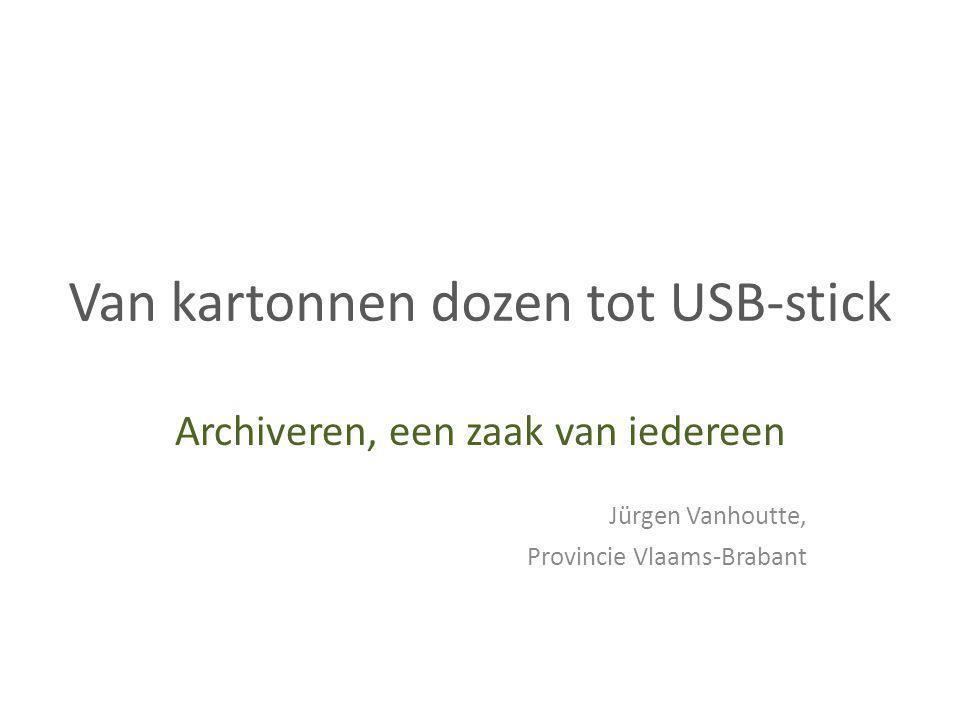 Van kartonnen dozen tot USB-stick Archiveren, een zaak van iedereen Jürgen Vanhoutte, Provincie Vlaams-Brabant