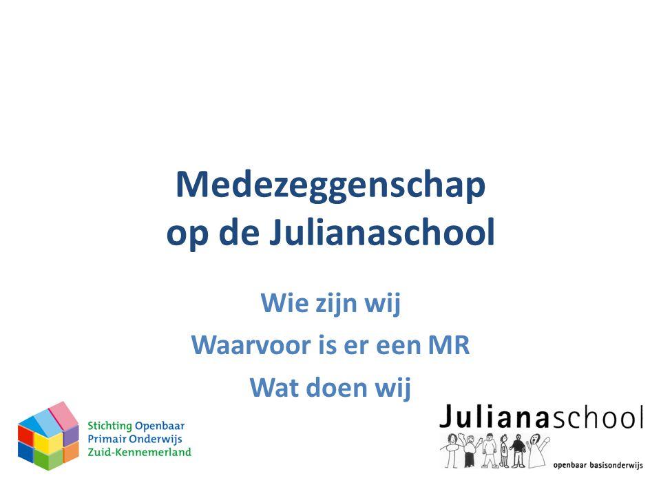 Medezeggenschap op de Julianaschool Wie zijn wij Waarvoor is er een MR Wat doen wij