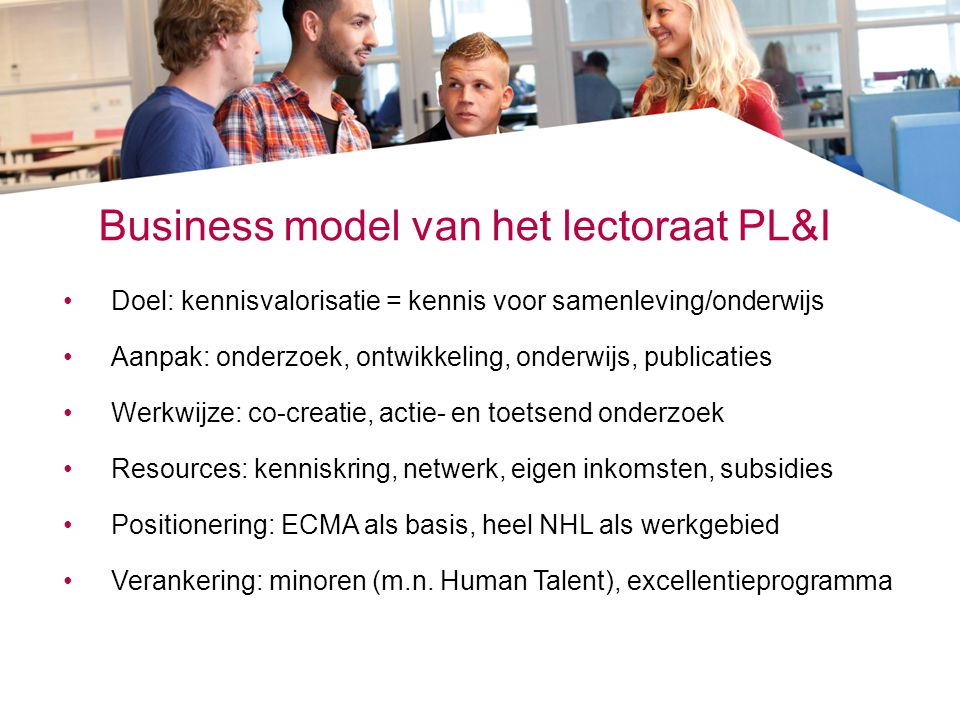 Business model van het lectoraat PL&I •Doel: kennisvalorisatie = kennis voor samenleving/onderwijs •Aanpak: onderzoek, ontwikkeling, onderwijs, public