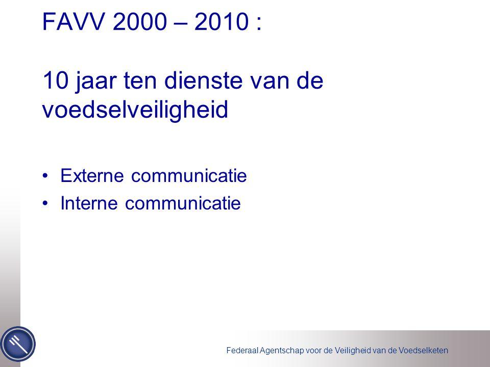 Federaal Agentschap voor de Veiligheid van de Voedselketen FAVV 2000 – 2010 : 10 jaar ten dienste van de voedselveiligheid •Externe communicatie •Inte