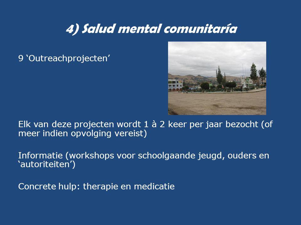 4) Salud mental comunitaría 9 'Outreachprojecten' Elk van deze projecten wordt 1 à 2 keer per jaar bezocht (of meer indien opvolging vereist) Informat