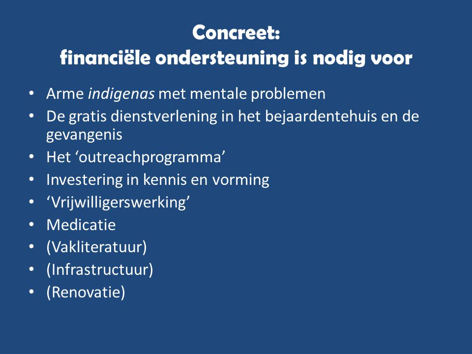Concreet: financiële ondersteuning is nodig voor • Arme indigenas met mentale problemen • De gratis dienstverlening in het bejaardentehuis en de gevan