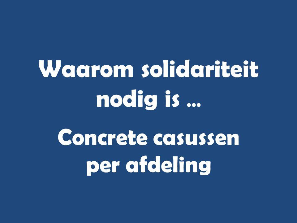 Waarom solidariteit nodig is … Concrete casussen per afdeling