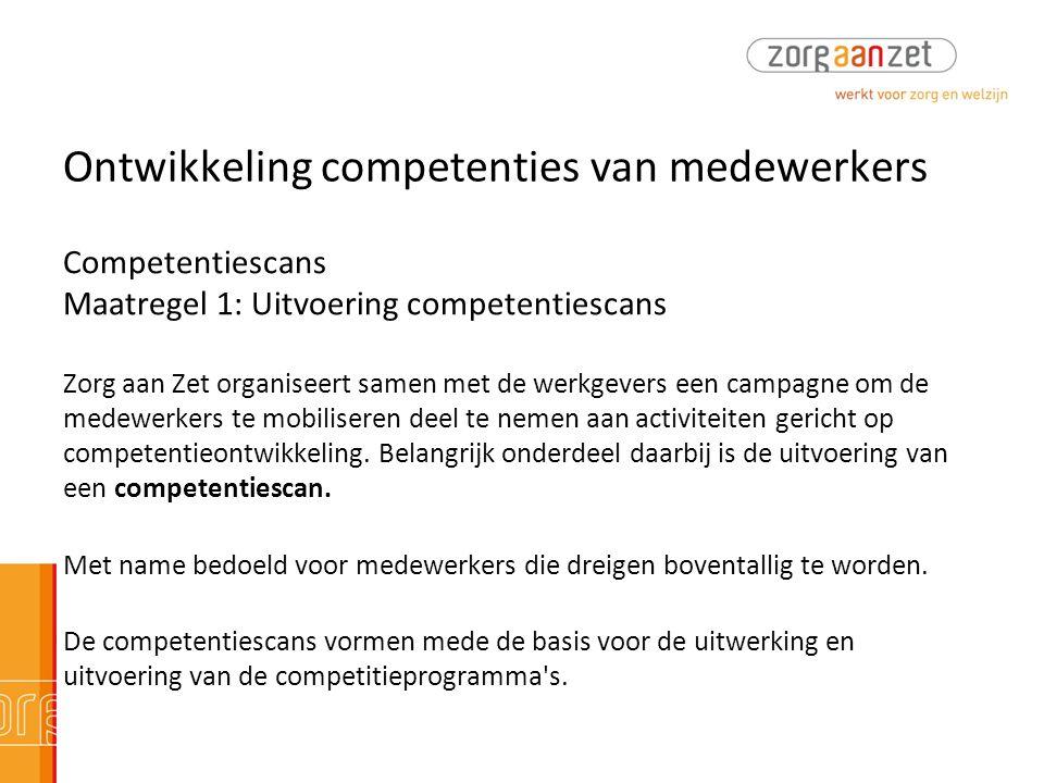 Ontwikkeling competenties van medewerkers Competentiescans Maatregel 1: Uitvoering competentiescans Zorg aan Zet organiseert samen met de werkgevers e