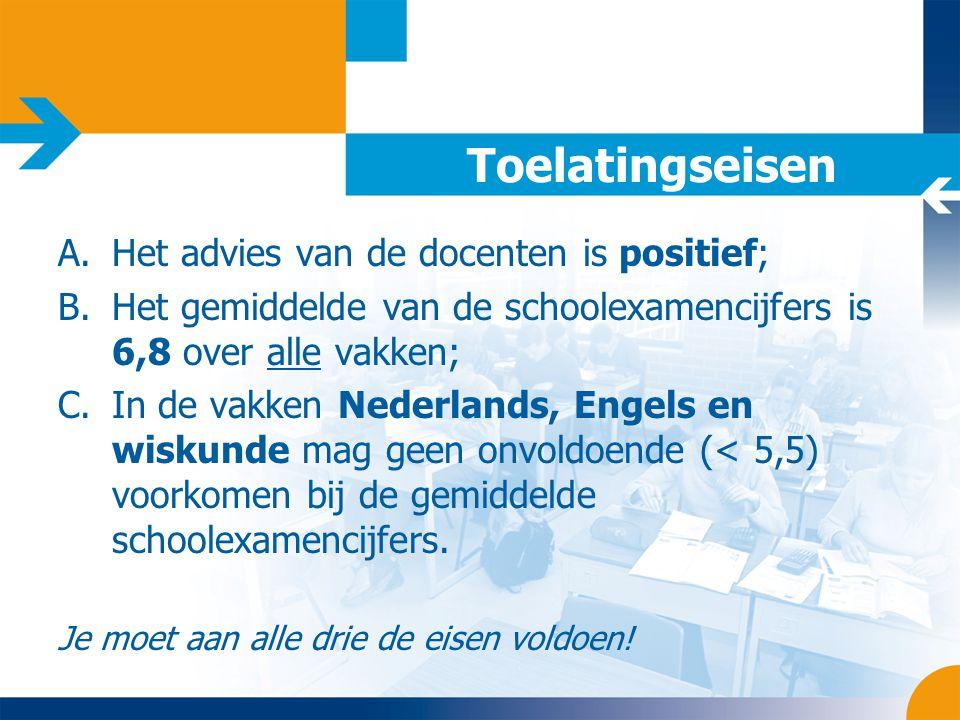 Toelatingseisen A.Het advies van de docenten is positief; B.Het gemiddelde van de schoolexamencijfers is 6,8 over alle vakken; C.In de vakken Nederlan