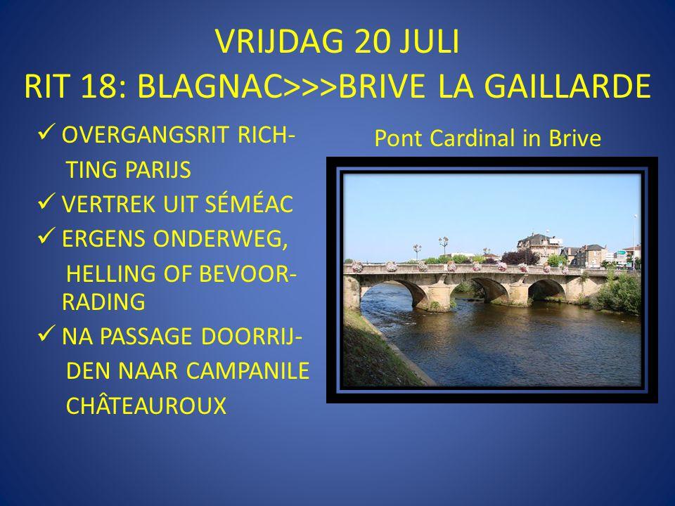 VRIJDAG 20 JULI RIT 18: BLAGNAC>>>BRIVE LA GAILLARDE  OVERGANGSRIT RICH- TING PARIJS  VERTREK UIT SÉMÉAC  ERGENS ONDERWEG, HELLING OF BEVOOR- RADING  NA PASSAGE DOORRIJ- DEN NAAR CAMPANILE CHÂTEAUROUX Pont Cardinal in Brive