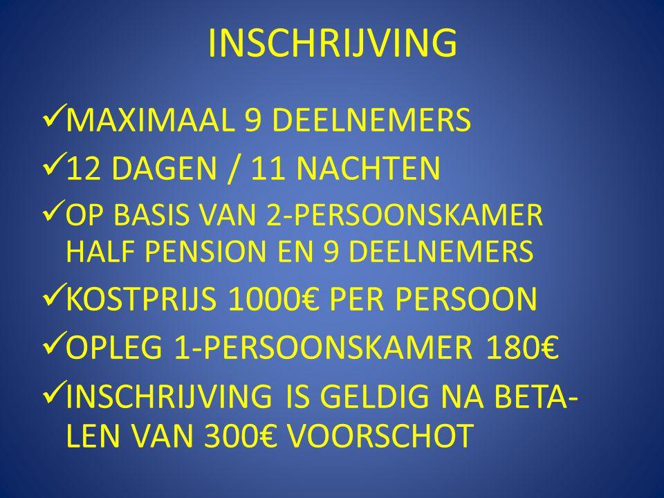 INSCHRIJVING  MAXIMAAL 9 DEELNEMERS  12 DAGEN / 11 NACHTEN  OP BASIS VAN 2-PERSOONSKAMER HALF PENSION EN 9 DEELNEMERS  KOSTPRIJS 1000€ PER PERSOON  OPLEG 1-PERSOONSKAMER 180€  INSCHRIJVING IS GELDIG NA BETA- LEN VAN 300€ VOORSCHOT