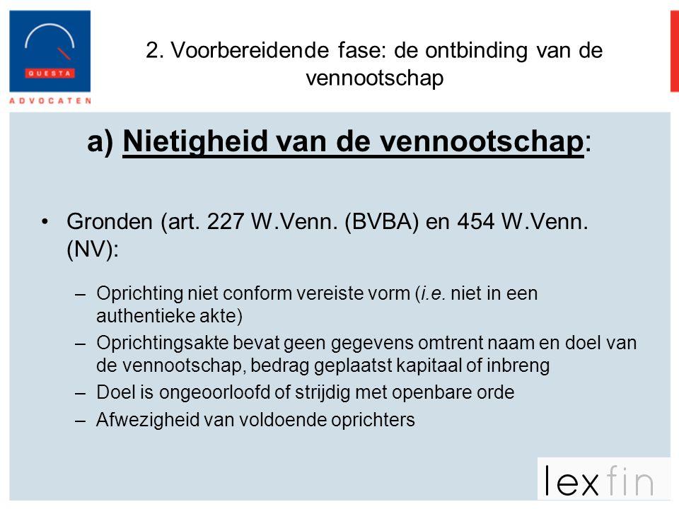 2. Voorbereidende fase: de ontbinding van de vennootschap a) Nietigheid van de vennootschap: •Gronden (art. 227 W.Venn. (BVBA) en 454 W.Venn. (NV): –O