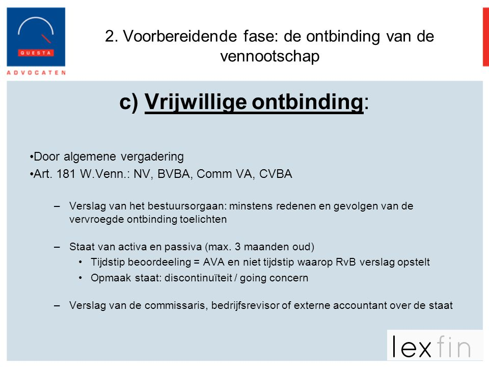 2. Voorbereidende fase: de ontbinding van de vennootschap c) Vrijwillige ontbinding: •Door algemene vergadering •Art. 181 W.Venn.: NV, BVBA, Comm VA,