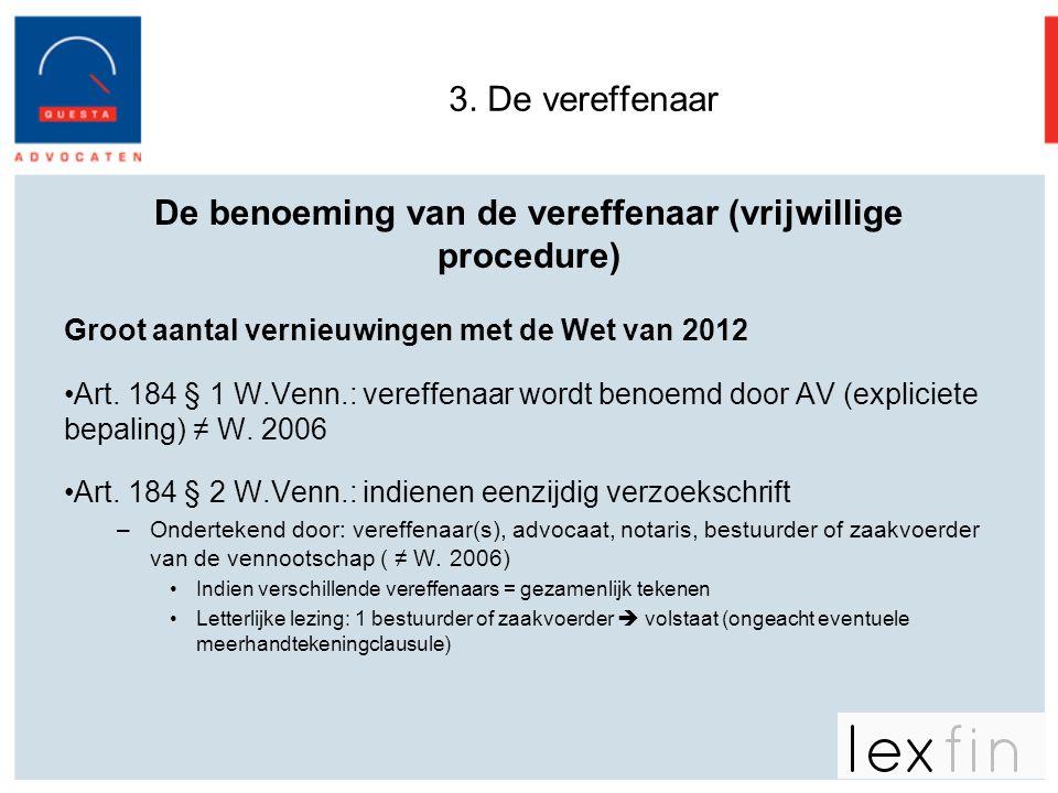 3. De vereffenaar De benoeming van de vereffenaar (vrijwillige procedure) Groot aantal vernieuwingen met de Wet van 2012 •Art. 184 § 1 W.Venn.: vereff
