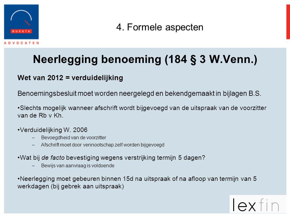 4. Formele aspecten Neerlegging benoeming (184 § 3 W.Venn.) Wet van 2012 = verduidelijking Benoemingsbesluit moet worden neergelegd en bekendgemaakt i