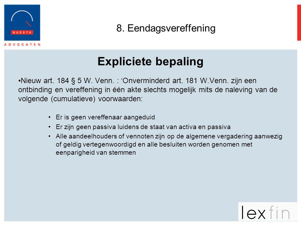 8. Eendagsvereffening Expliciete bepaling •Nieuw art. 184 § 5 W. Venn. : 'Onverminderd art. 181 W.Venn. zijn een ontbinding en vereffening in één akte