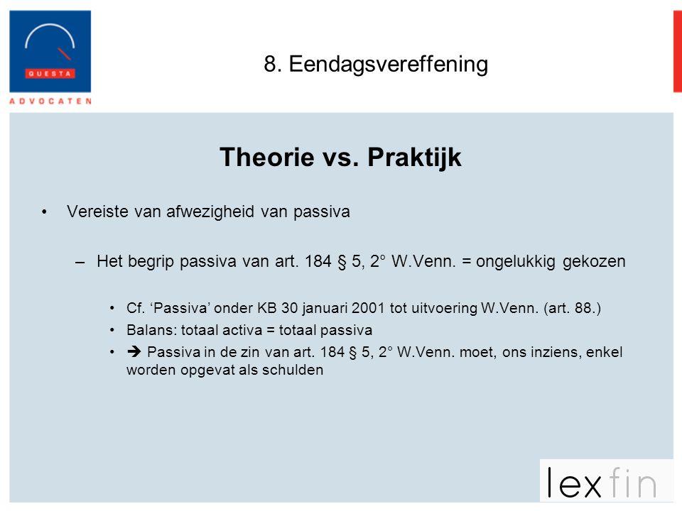 8. Eendagsvereffening Theorie vs. Praktijk •Vereiste van afwezigheid van passiva –Het begrip passiva van art. 184 § 5, 2° W.Venn. = ongelukkig gekozen