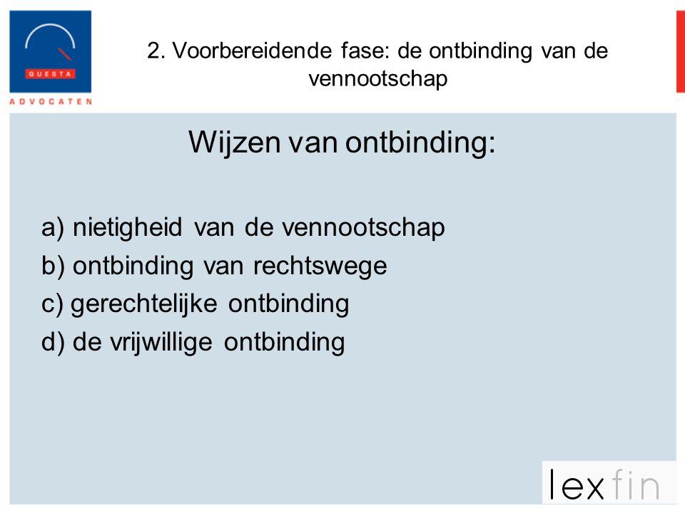 2. Voorbereidende fase: de ontbinding van de vennootschap Wijzen van ontbinding: a) nietigheid van de vennootschap b) ontbinding van rechtswege c) ger