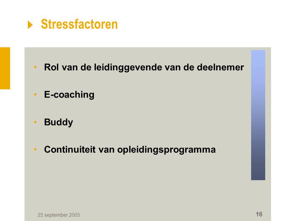 Stressfactoren •Rol van de leidinggevende van de deelnemer •E-coaching •Buddy •Continuiteit van opleidingsprogramma 25 september 2005 16