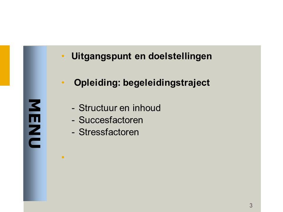 3 •Uitgangspunt en doelstellingen • Opleiding: begeleidingstraject - Structuur en inhoud - Succesfactoren - Stressfactoren • MENU