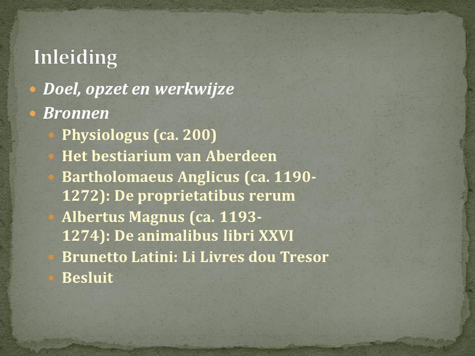  Doel, opzet en werkwijze  Bronnen  Physiologus (ca. 200)  Het bestiarium van Aberdeen  Bartholomaeus Anglicus (ca. 1190- 1272): De proprietatibu