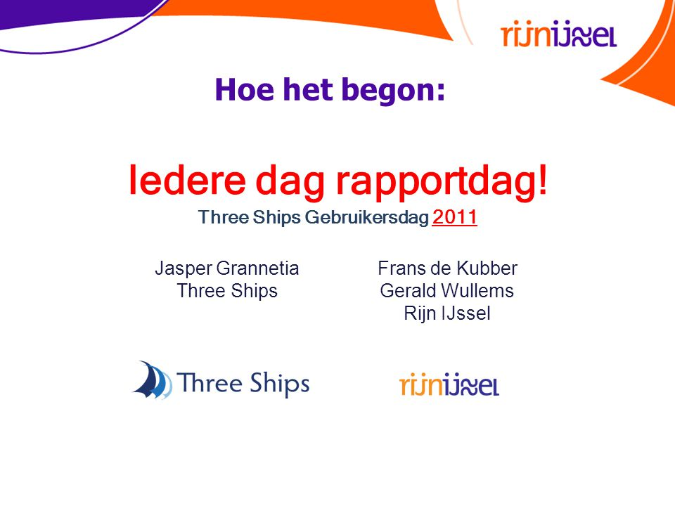 Iedere dag rapportdag! Three Ships Gebruikersdag 2011 Jasper Grannetia Three Ships Frans de Kubber Gerald Wullems Rijn IJssel Hoe het begon: