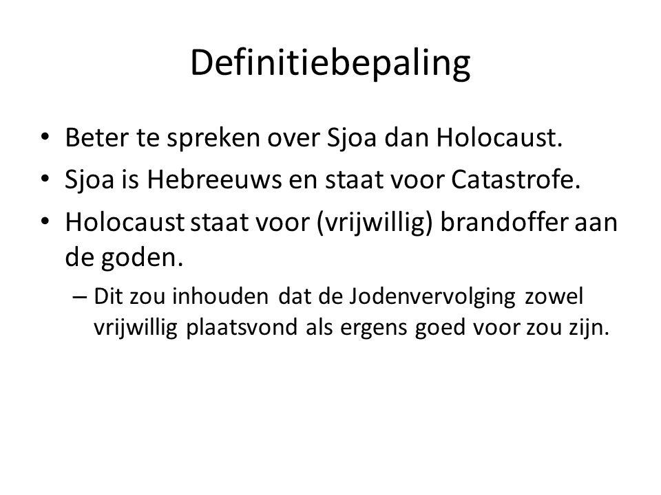 Definitiebepaling • Beter te spreken over Sjoa dan Holocaust. • Sjoa is Hebreeuws en staat voor Catastrofe. • Holocaust staat voor (vrijwillig) brando