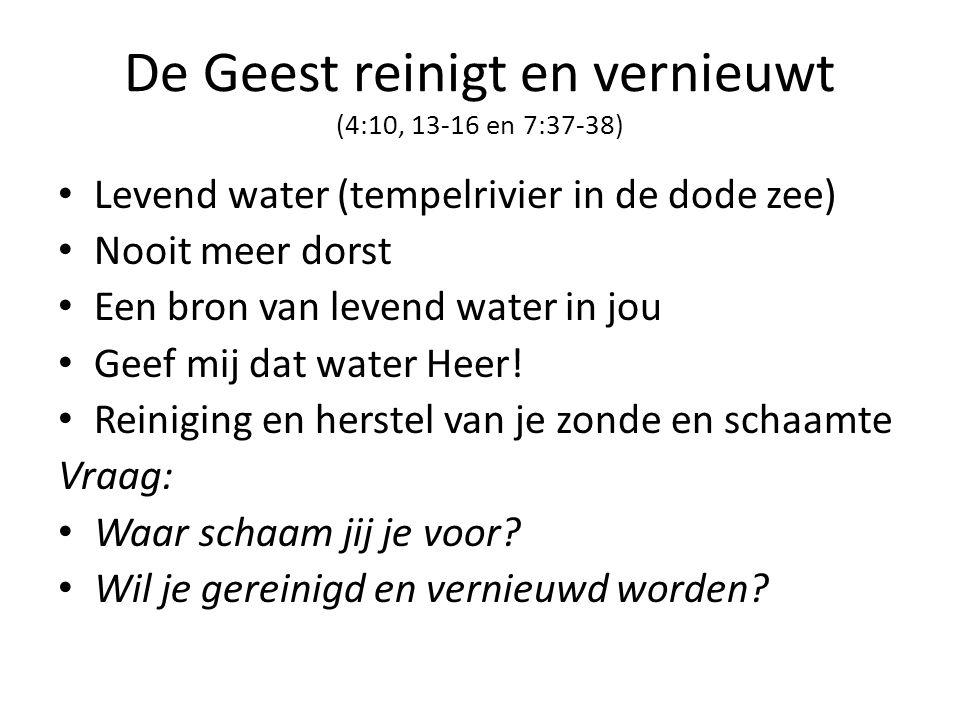 De Geest reinigt en vernieuwt (4:10, 13-16 en 7:37-38) • Levend water (tempelrivier in de dode zee) • Nooit meer dorst • Een bron van levend water in