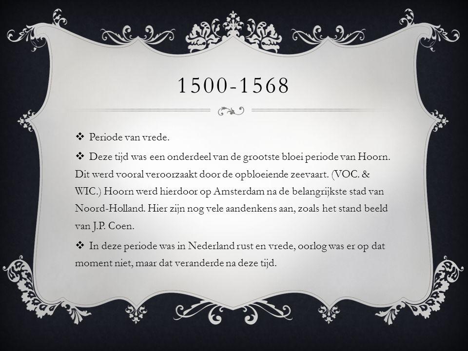 1500-1568  Periode van vrede.  Deze tijd was een onderdeel van de grootste bloei periode van Hoorn. Dit werd vooral veroorzaakt door de opbloeiende