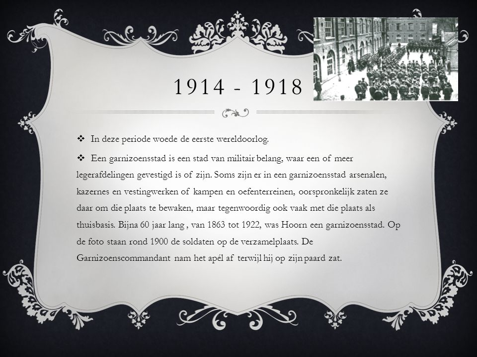 1914 - 1918  In deze periode woede de eerste wereldoorlog.  Een garnizoensstad is een stad van militair belang, waar een of meer legerafdelingen gev