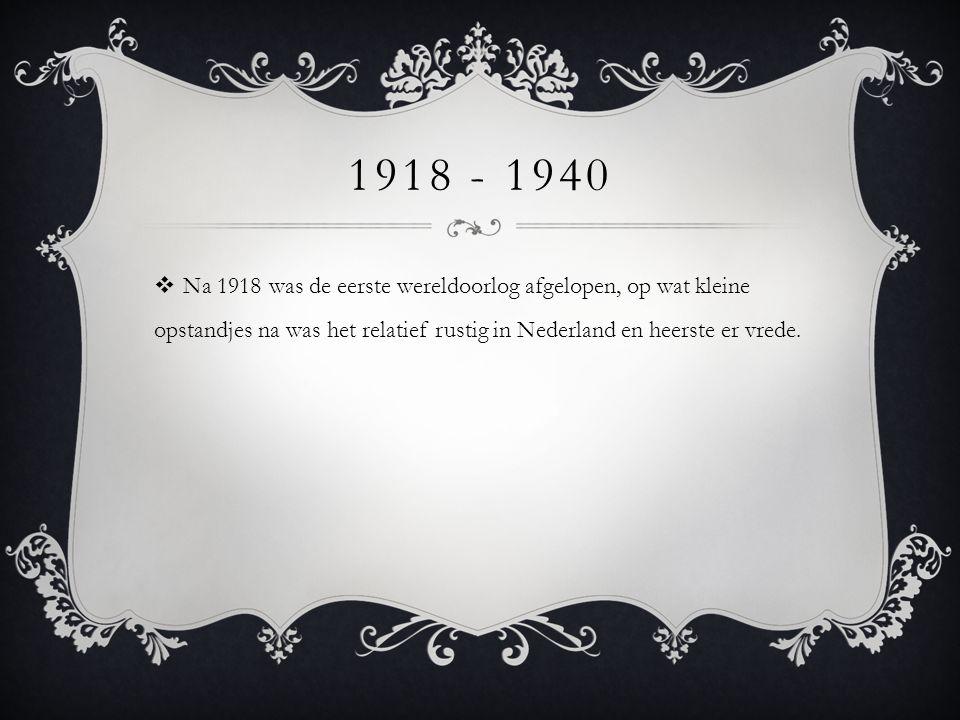 1918 - 1940  Na 1918 was de eerste wereldoorlog afgelopen, op wat kleine opstandjes na was het relatief rustig in Nederland en heerste er vrede.
