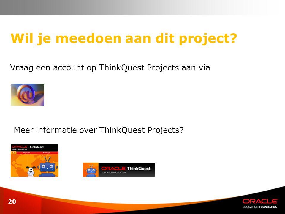 20 Wil je meedoen aan dit project? Vraag een account op ThinkQuest Projects aan via Meer informatie over ThinkQuest Projects?