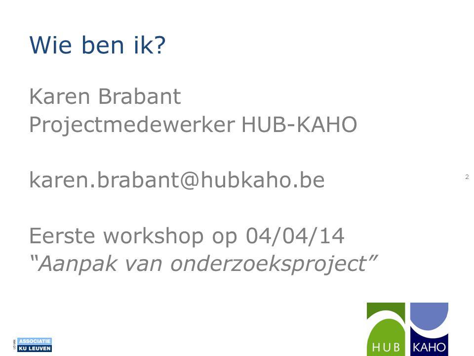 """Wie ben ik? Karen Brabant Projectmedewerker HUB-KAHO karen.brabant@hubkaho.be Eerste workshop op 04/04/14 """"Aanpak van onderzoeksproject"""" 2"""