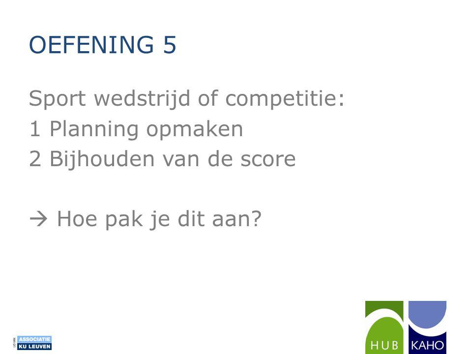 Sport wedstrijd of competitie: 1 Planning opmaken 2 Bijhouden van de score  Hoe pak je dit aan? OEFENING 5