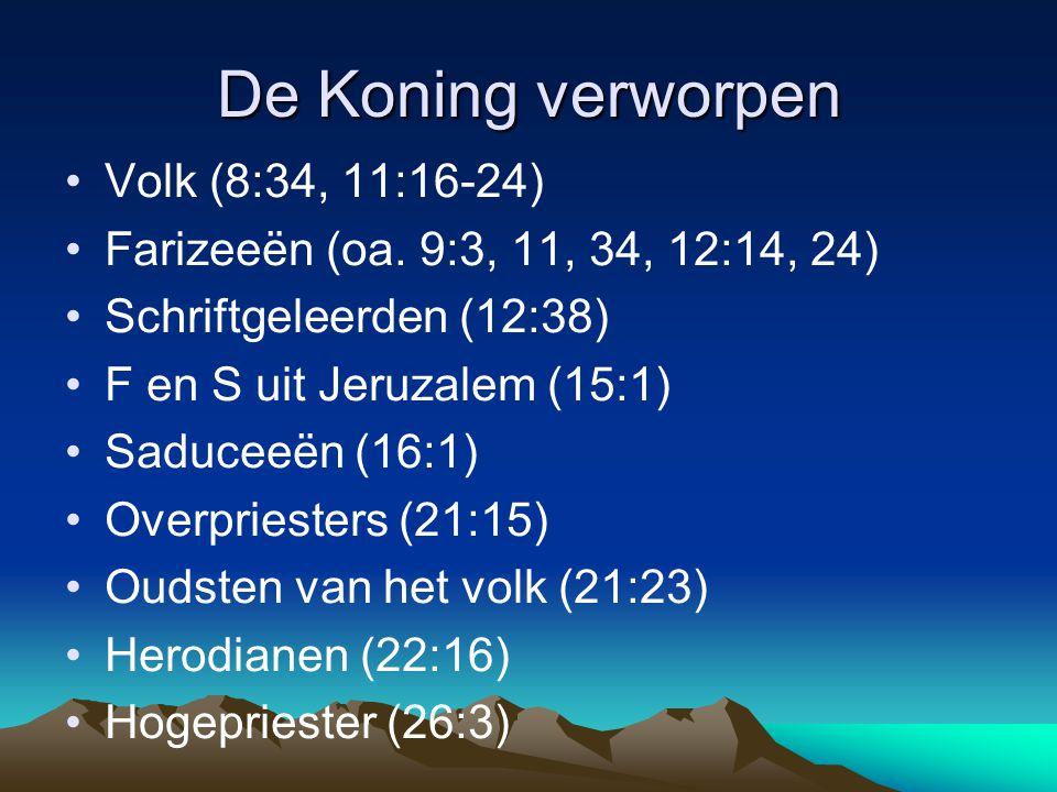 De Koning verworpen •Volk (8:34, 11:16-24) •Farizeeën (oa. 9:3, 11, 34, 12:14, 24) •Schriftgeleerden (12:38) •F en S uit Jeruzalem (15:1) •Saduceeën (