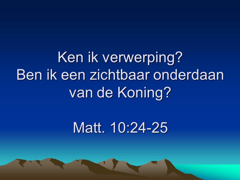 Ken ik verwerping? Ben ik een zichtbaar onderdaan van de Koning? Matt. 10:24-25