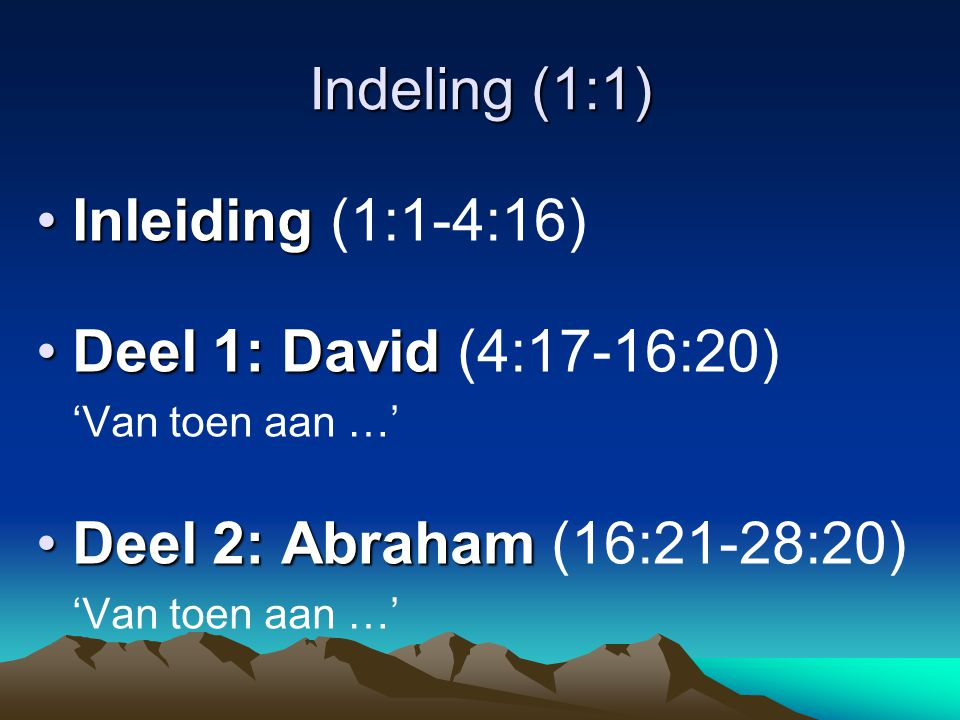 Indeling (1:1) •Inleiding •Inleiding (1:1-4:16) •Deel 1: David •Deel 1: David (4:17-16:20) 'Van toen aan …' •Deel 2: Abraham •Deel 2: Abraham (16:21-28:20) 'Van toen aan …'