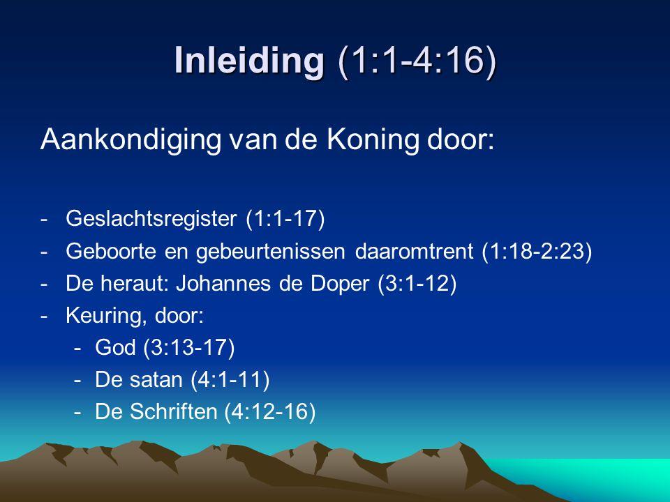 Inleiding (1:1-4:16) Aankondiging van de Koning door: -Geslachtsregister (1:1-17) -Geboorte en gebeurtenissen daaromtrent (1:18-2:23) -De heraut: Johannes de Doper (3:1-12) -Keuring, door: -God (3:13-17) -De satan (4:1-11) -De Schriften (4:12-16)